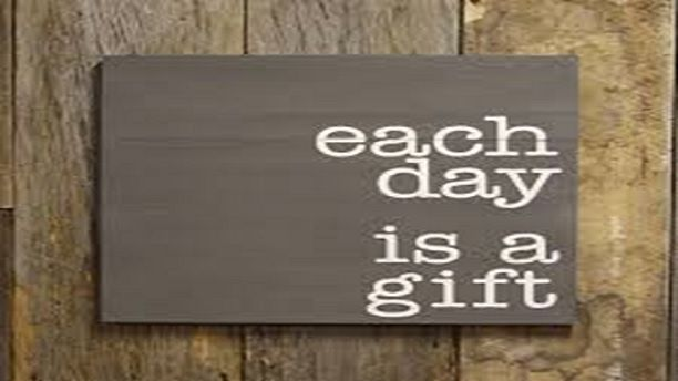Each Day is a gift, don't send it back unopened
