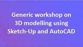 Generic workshop on 3D modelling using Sketch-Up and AutoCAD