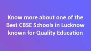 Know more about one of the Best CBSE Schools in Lucknow known for Quality Education